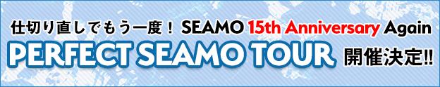 仕切り直しでもう一度!15th Anniversary Again『PERFECT SEAMO TOUR』